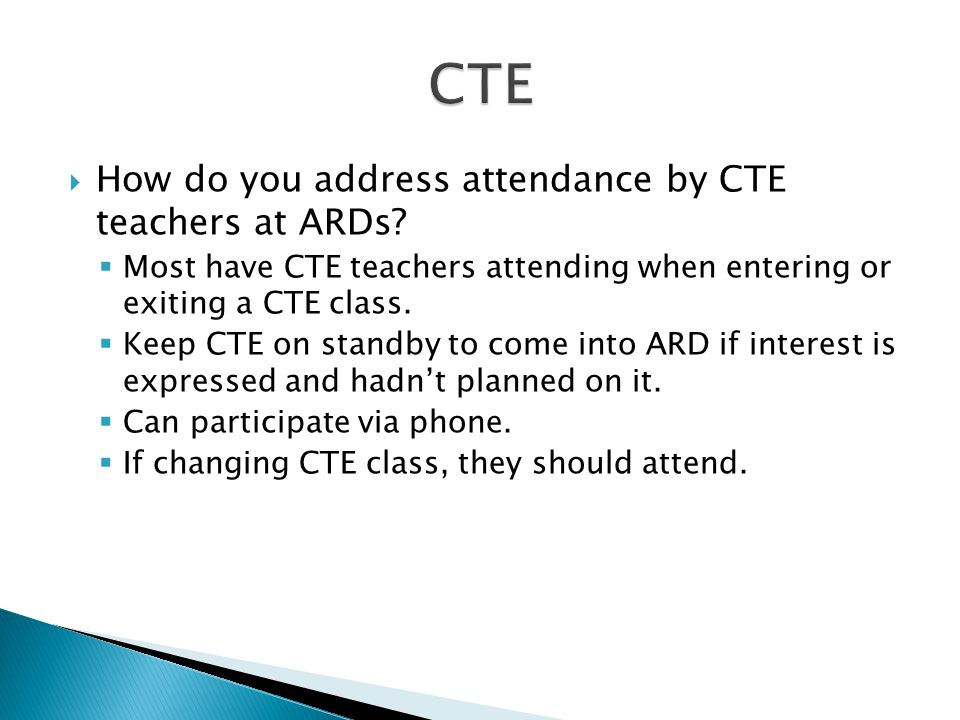  How do you address attendance by CTE teachers at ARDs?  Most have CTE teachers attending when entering or exiting a CTE class.  Keep CTE on standb