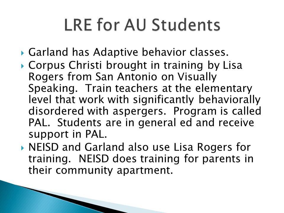  Garland has Adaptive behavior classes.  Corpus Christi brought in training by Lisa Rogers from San Antonio on Visually Speaking. Train teachers at