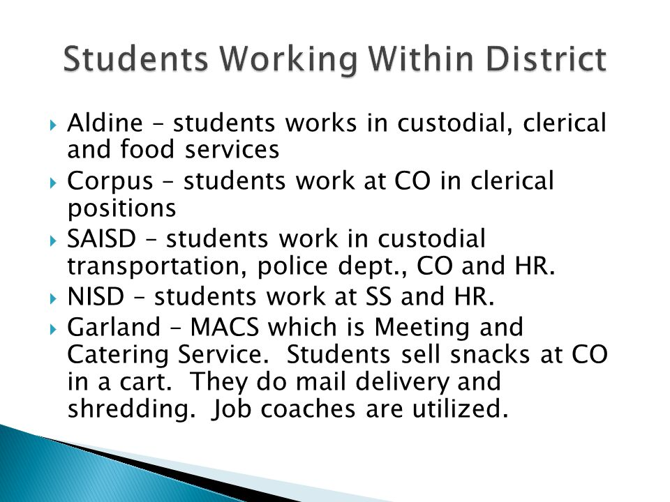  Aldine – students works in custodial, clerical and food services  Corpus – students work at CO in clerical positions  SAISD – students work in cus
