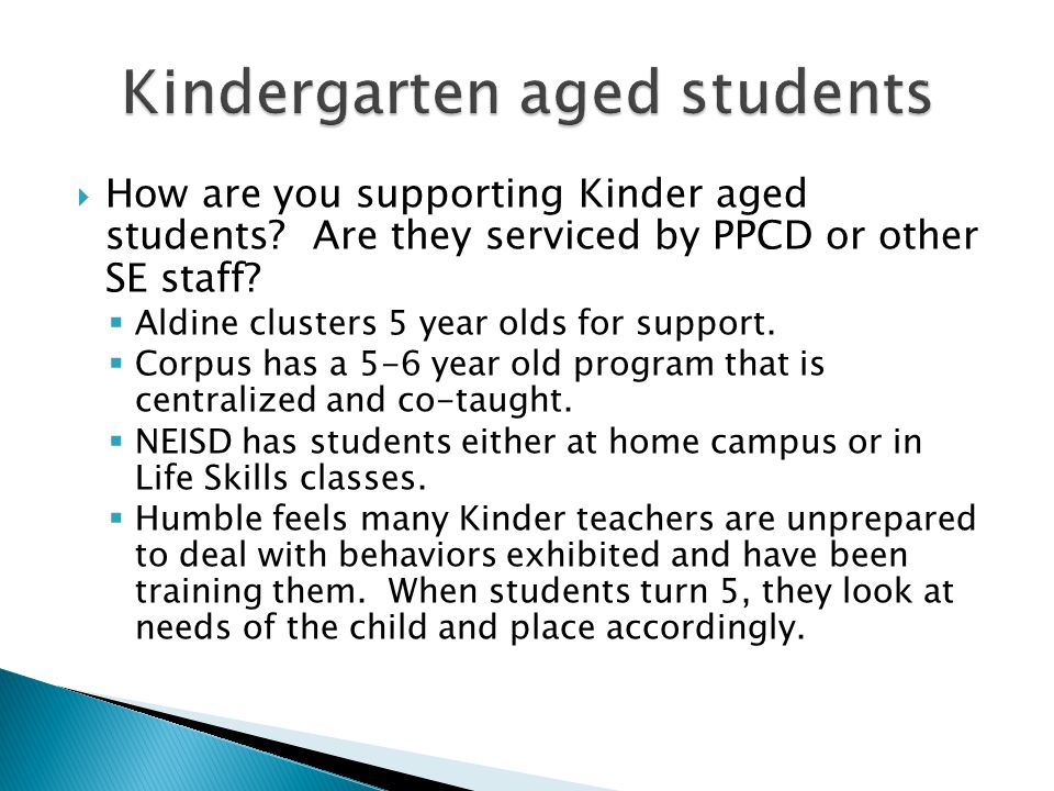  How are you supporting Kinder aged students? Are they serviced by PPCD or other SE staff?  Aldine clusters 5 year olds for support.  Corpus has a