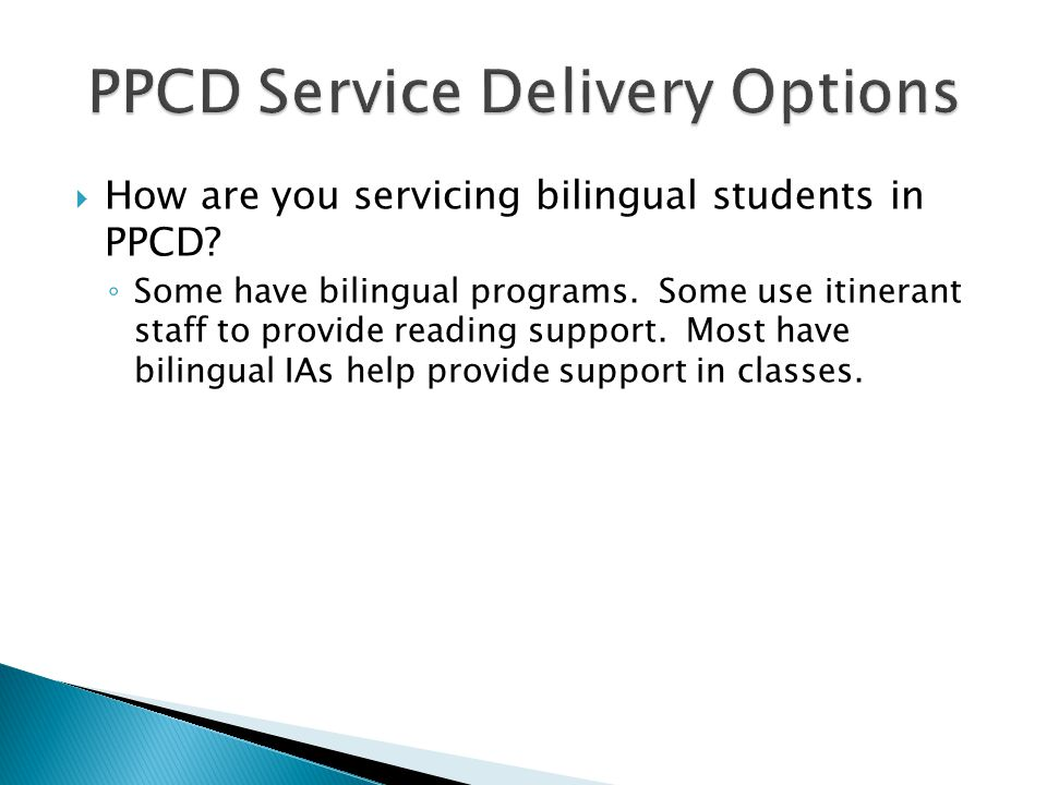  How are you servicing bilingual students in PPCD? ◦ Some have bilingual programs. Some use itinerant staff to provide reading support. Most have bil