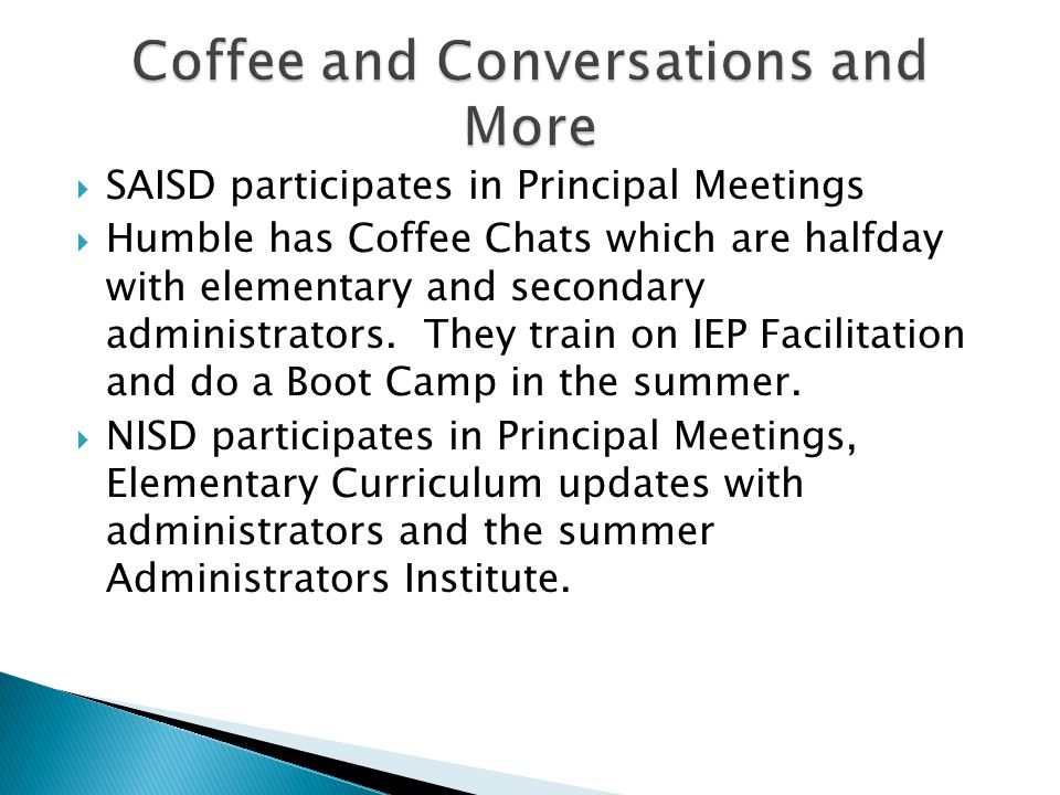  SAISD participates in Principal Meetings  Humble has Coffee Chats which are halfday with elementary and secondary administrators. They train on IEP