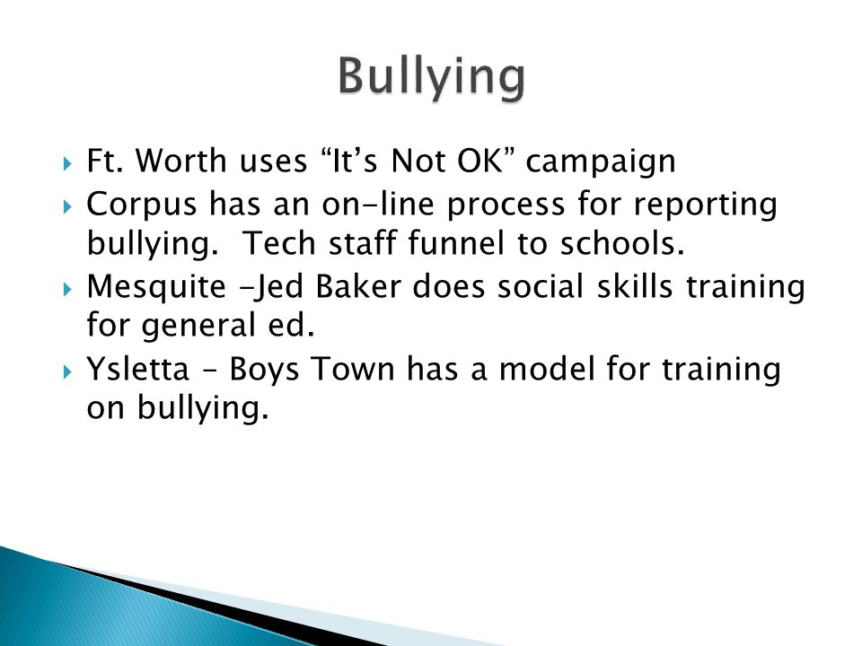 " Ft. Worth uses ""It's Not OK"" campaign  Corpus has an on-line process for reporting bullying. Tech staff funnel to schools.  Mesquite -Jed Baker do"