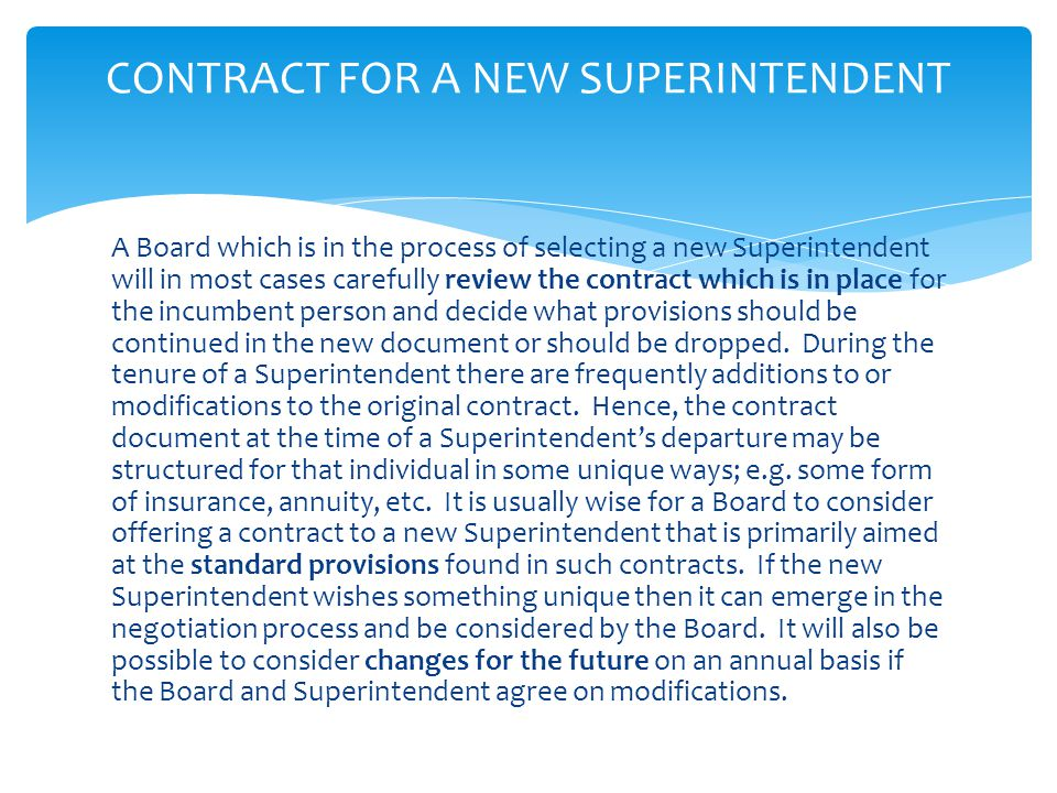 A Board which is in the process of selecting a new Superintendent will in most cases carefully review the contract which is in place for the incumbent person and decide what provisions should be continued in the new document or should be dropped.