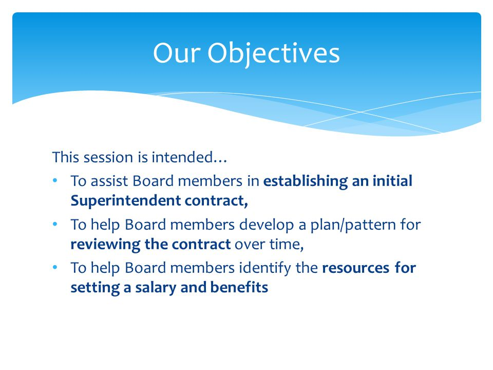 This session is intended… To assist Board members in establishing an initial Superintendent contract, To help Board members develop a plan/pattern for reviewing the contract over time, To help Board members identify the resources for setting a salary and benefits Our Objectives