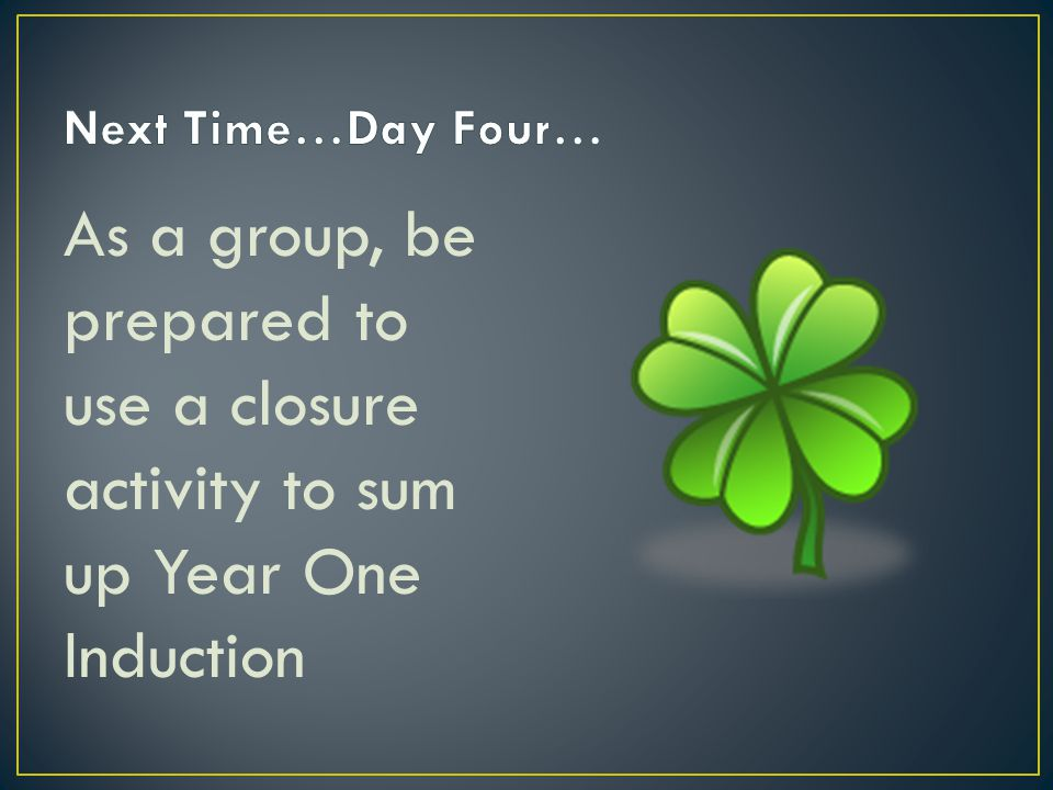 As a group, be prepared to use a closure activity to sum up Year One Induction