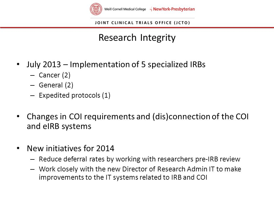 Research Integrity July 2013 – Implementation of 5 specialized IRBs – Cancer (2) – General (2) – Expedited protocols (1) Changes in COI requirements a