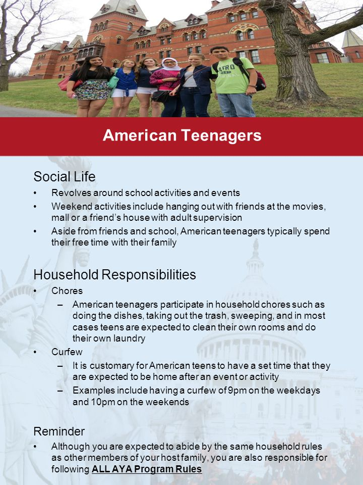 American Teenagers Social Life Revolves around school activities and events Weekend activities include hanging out with friends at the movies, mall or a friend's house with adult supervision Aside from friends and school, American teenagers typically spend their free time with their family Household Responsibilities Chores –American teenagers participate in household chores such as doing the dishes, taking out the trash, sweeping, and in most cases teens are expected to clean their own rooms and do their own laundry Curfew –It is customary for American teens to have a set time that they are expected to be home after an event or activity –Examples include having a curfew of 9pm on the weekdays and 10pm on the weekends Reminder Although you are expected to abide by the same household rules as other members of your host family, you are also responsible for following ALL AYA Program Rules