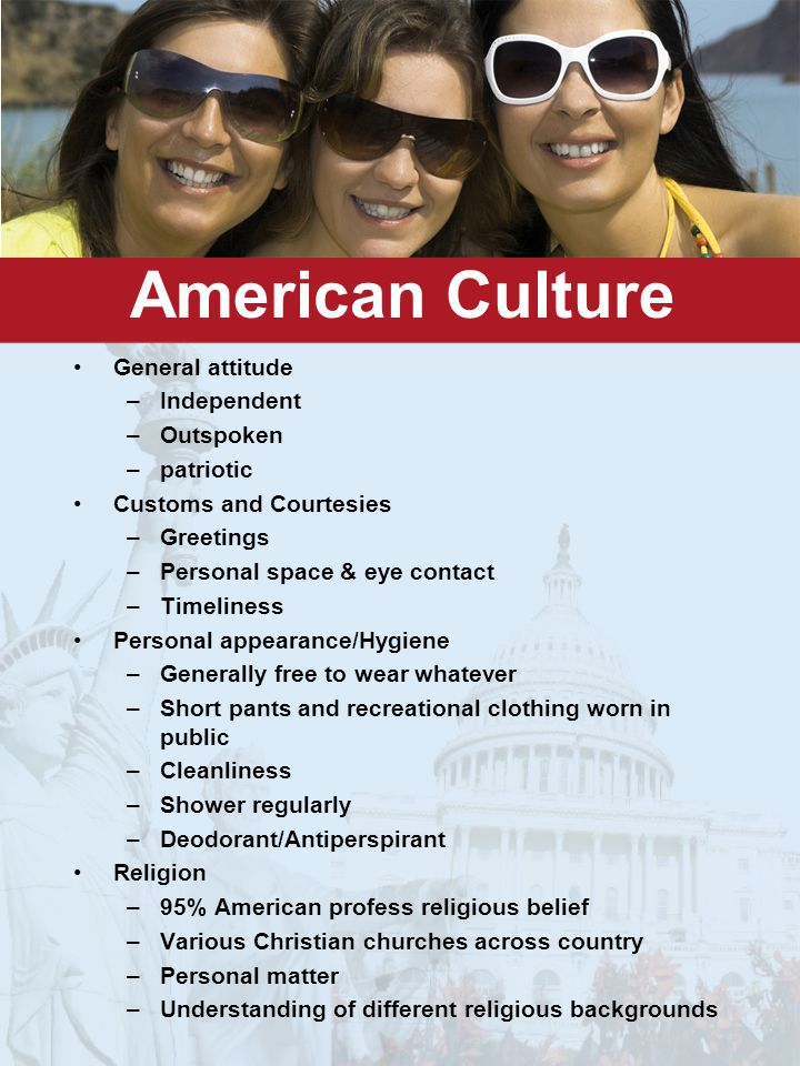 American Culture General attitude –Independent –Outspoken –patriotic Customs and Courtesies –Greetings –Personal space & eye contact –Timeliness Personal appearance/Hygiene –Generally free to wear whatever –Short pants and recreational clothing worn in public –Cleanliness –Shower regularly –Deodorant/Antiperspirant Religion –95% American profess religious belief –Various Christian churches across country –Personal matter –Understanding of different religious backgrounds