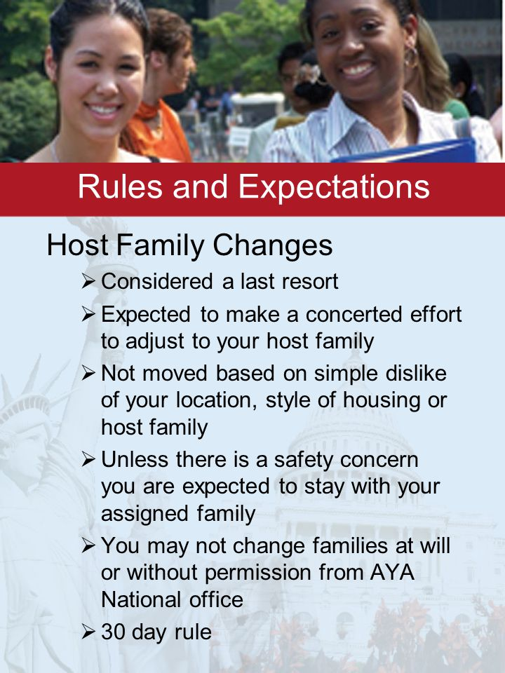 Rules and Expectations Host Family Changes  Considered a last resort  Expected to make a concerted effort to adjust to your host family  Not moved based on simple dislike of your location, style of housing or host family  Unless there is a safety concern you are expected to stay with your assigned family  You may not change families at will or without permission from AYA National office  30 day rule