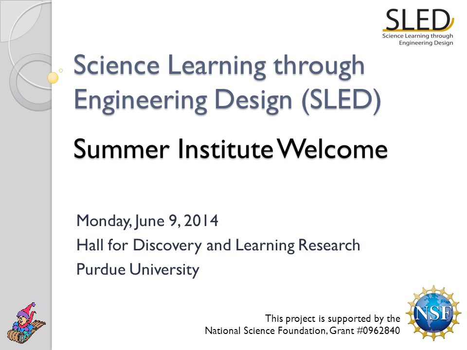 Science Learning through Engineering Design (SLED) Summer Institute Welcome Monday, June 9, 2014 Hall for Discovery and Learning Research Purdue University This project is supported by the National Science Foundation, Grant #0962840