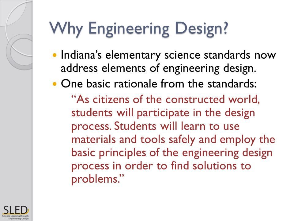 """Why Engineering Design? Indiana's elementary science standards now address elements of engineering design. One basic rationale from the standards: """"As"""