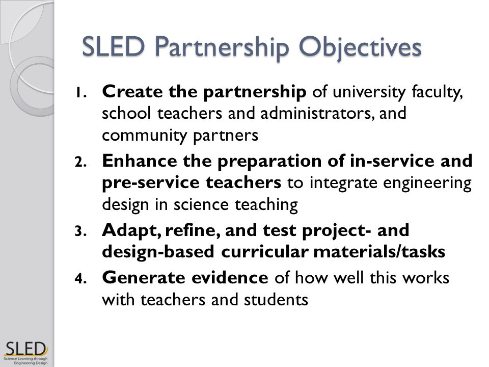 SLED Partnership Objectives 1. Create the partnership of university faculty, school teachers and administrators, and community partners 2. Enhance the