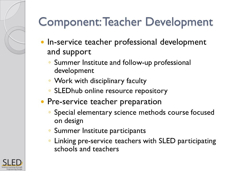 Component: Teacher Development In-service teacher professional development and support ◦ Summer Institute and follow-up professional development ◦ Work with disciplinary faculty ◦ SLEDhub online resource repository Pre-service teacher preparation ◦ Special elementary science methods course focused on design ◦ Summer Institute participants ◦ Linking pre-service teachers with SLED participating schools and teachers