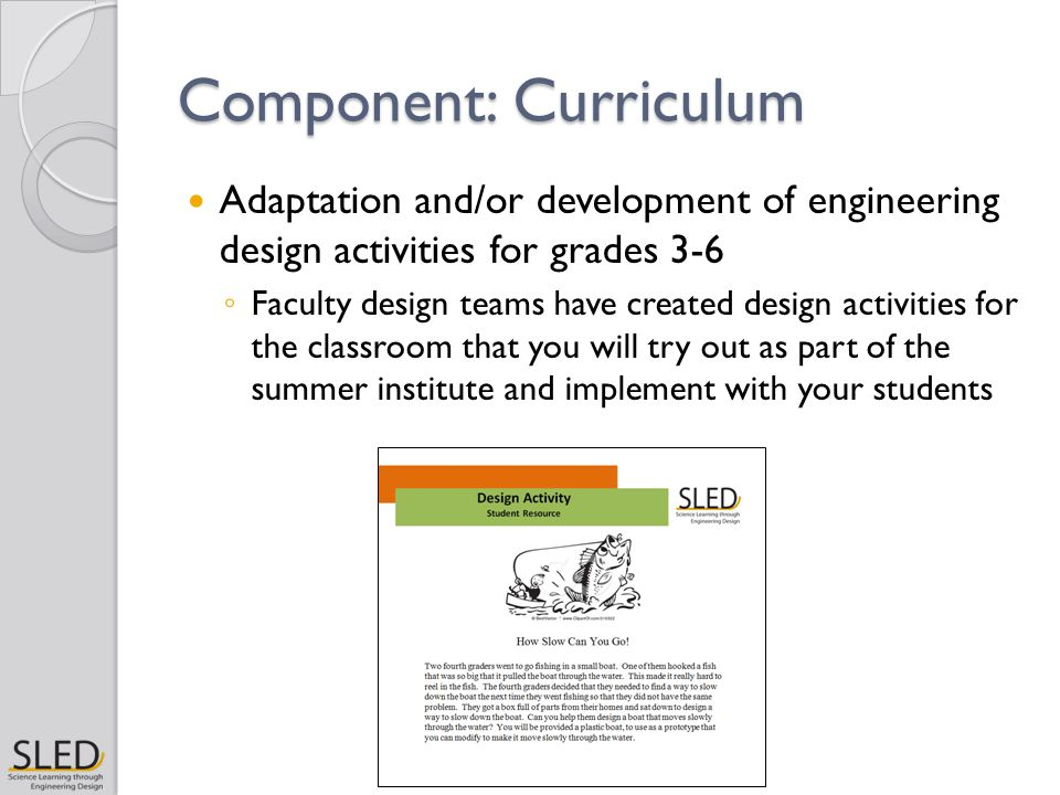 Component: Curriculum Adaptation and/or development of engineering design activities for grades 3-6 ◦ Faculty design teams have created design activities for the classroom that you will try out as part of the summer institute and implement with your students