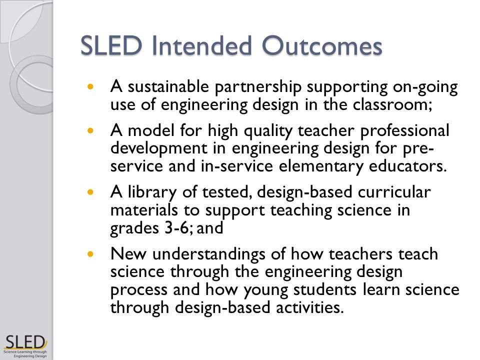 SLED Intended Outcomes A sustainable partnership supporting on-going use of engineering design in the classroom; A model for high quality teacher professional development in engineering design for pre- service and in-service elementary educators.