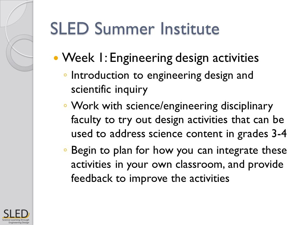 SLED Summer Institute Week 1: Engineering design activities ◦ Introduction to engineering design and scientific inquiry ◦ Work with science/engineering disciplinary faculty to try out design activities that can be used to address science content in grades 3-4 ◦ Begin to plan for how you can integrate these activities in your own classroom, and provide feedback to improve the activities