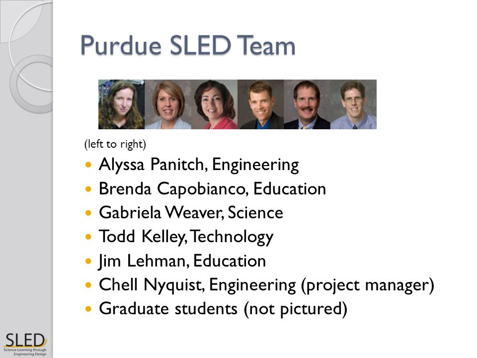 Purdue SLED Team (left to right) Alyssa Panitch, Engineering Brenda Capobianco, Education Gabriela Weaver, Science Todd Kelley, Technology Jim Lehman, Education Chell Nyquist, Engineering (project manager) Graduate students (not pictured)