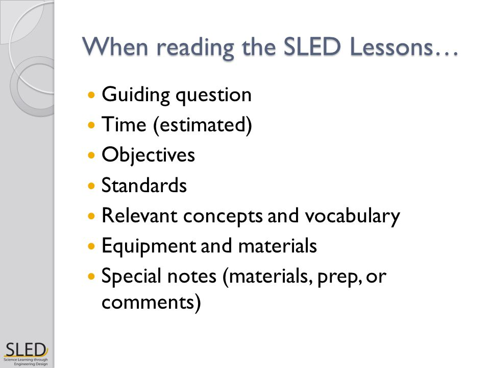 When reading the SLED Lessons… Guiding question Time (estimated) Objectives Standards Relevant concepts and vocabulary Equipment and materials Special