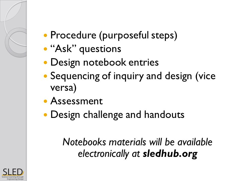 """Procedure (purposeful steps) """"Ask"""" questions Design notebook entries Sequencing of inquiry and design (vice versa) Assessment Design challenge and han"""