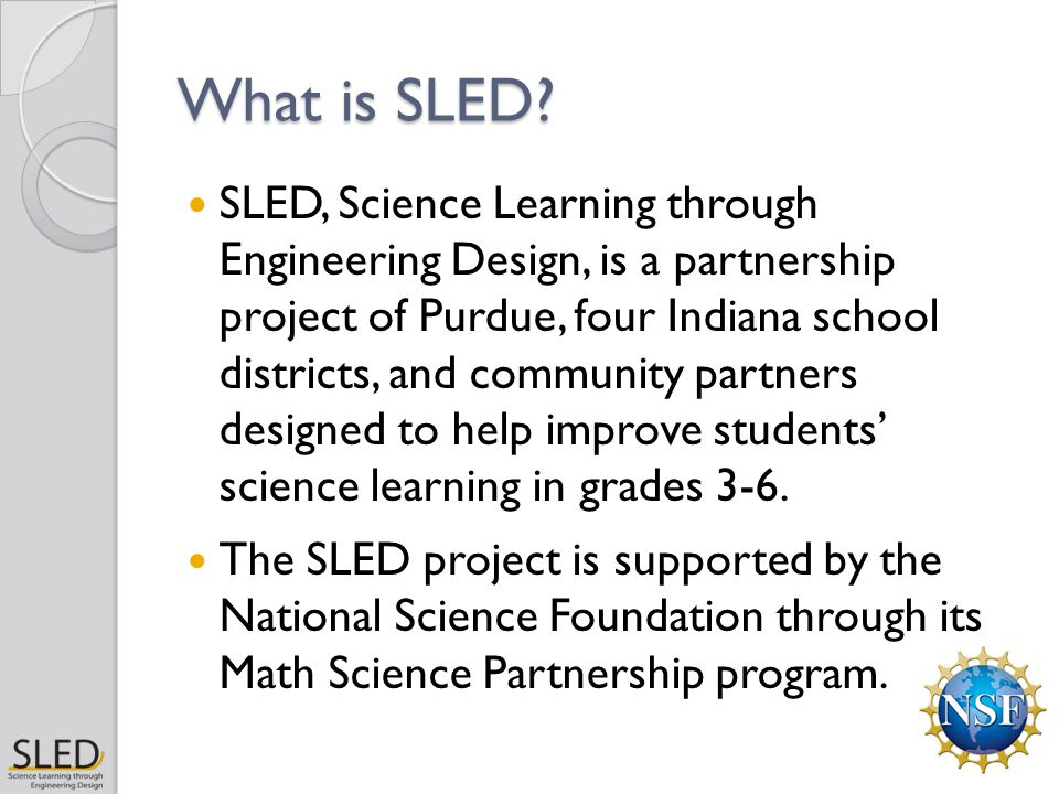 What is SLED? SLED, Science Learning through Engineering Design, is a partnership project of Purdue, four Indiana school districts, and community part