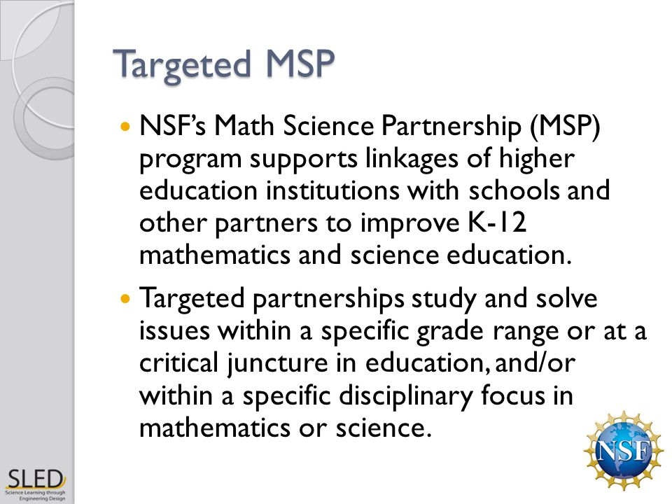 Targeted MSP NSF's Math Science Partnership (MSP) program supports linkages of higher education institutions with schools and other partners to improve K-12 mathematics and science education.