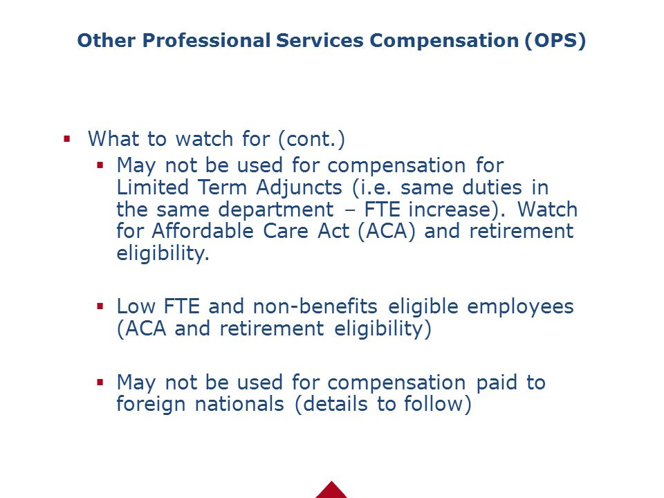  What to watch for (cont.)  May not be used for compensation for Limited Term Adjuncts (i.e. same duties in the same department – FTE increase). Wat