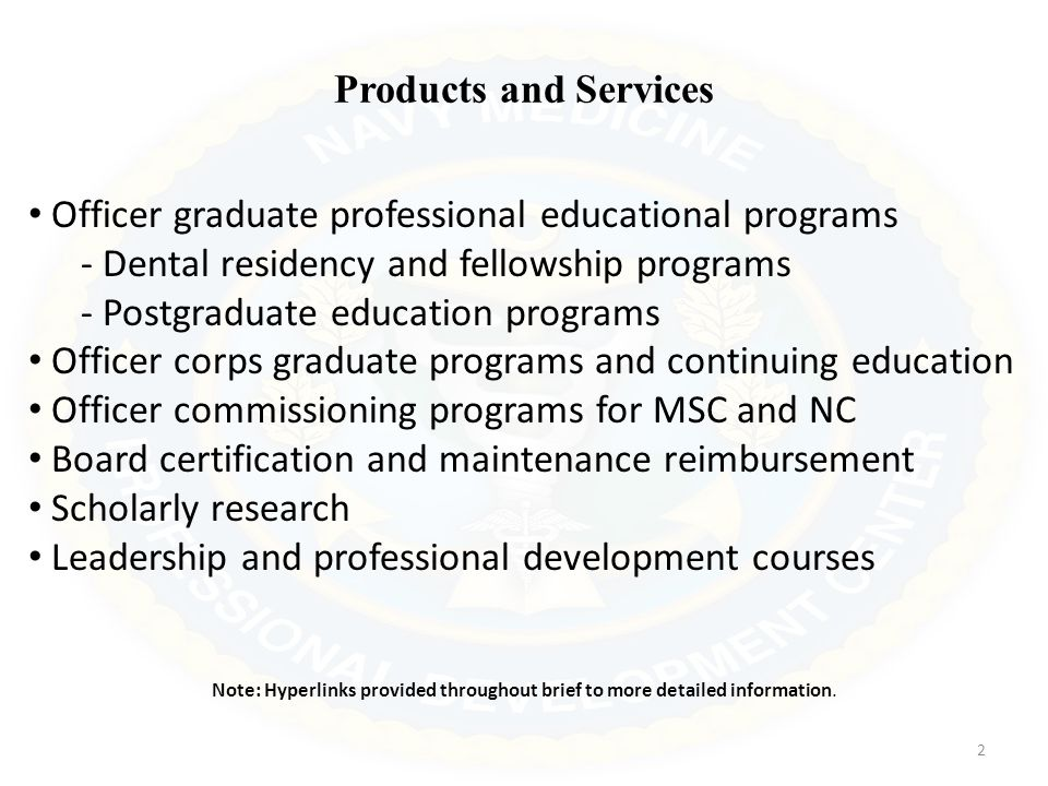 Products and Services Officer graduate professional educational programs - Dental residency and fellowship programs - Postgraduate education programs Officer corps graduate programs and continuing education Officer commissioning programs for MSC and NC Board certification and maintenance reimbursement Scholarly research Leadership and professional development courses Note: Hyperlinks provided throughout brief to more detailed information.