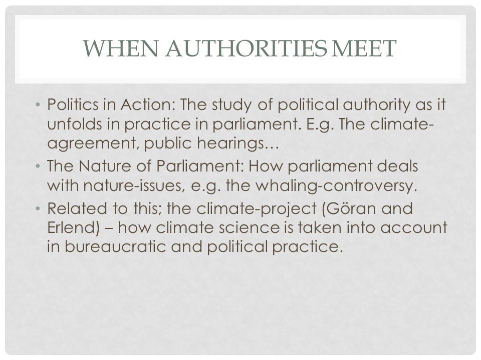 WHEN AUTHORITIES MEET Politics in Action: The study of political authority as it unfolds in practice in parliament. E.g. The climate- agreement, publi