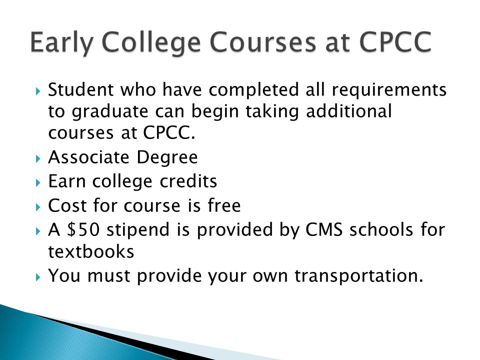  Student who have completed all requirements to graduate can begin taking additional courses at CPCC.  Associate Degree  Earn college credits  Cos