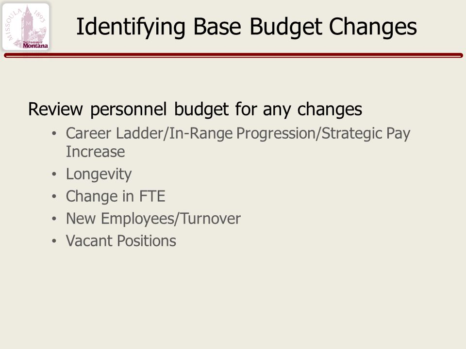 Identifying Base Budget Changes Review personnel budget for any changes Career Ladder/In-Range Progression/Strategic Pay Increase Longevity Change in FTE New Employees/Turnover Vacant Positions