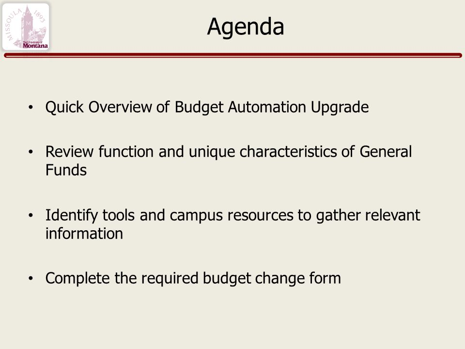 Agenda Quick Overview of Budget Automation Upgrade Review function and unique characteristics of General Funds Identify tools and campus resources to gather relevant information Complete the required budget change form