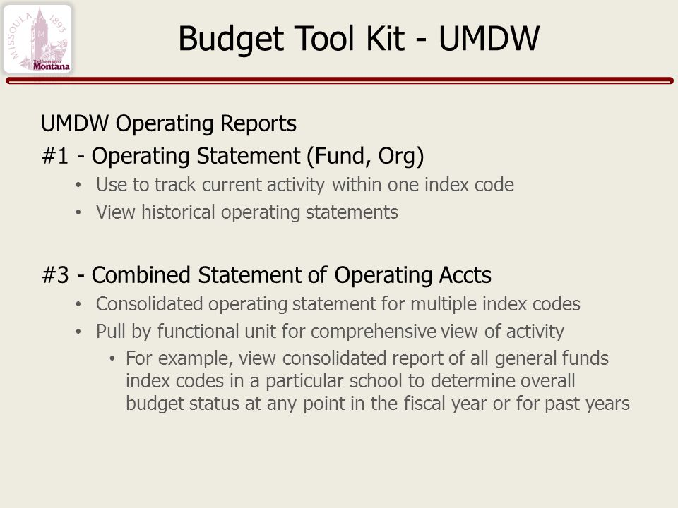 Budget Tool Kit - UMDW UMDW Operating Reports #1 - Operating Statement (Fund, Org) Use to track current activity within one index code View historical operating statements #3 - Combined Statement of Operating Accts Consolidated operating statement for multiple index codes Pull by functional unit for comprehensive view of activity For example, view consolidated report of all general funds index codes in a particular school to determine overall budget status at any point in the fiscal year or for past years