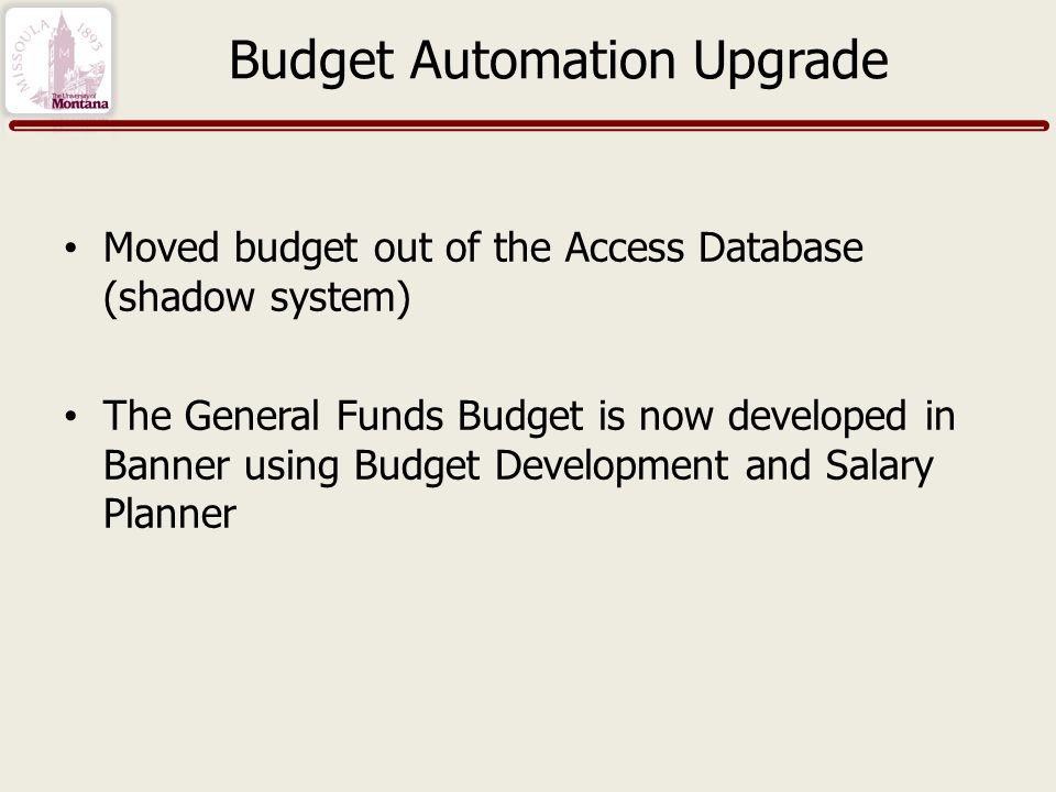 Budget Automation Upgrade Moved budget out of the Access Database (shadow system) The General Funds Budget is now developed in Banner using Budget Development and Salary Planner