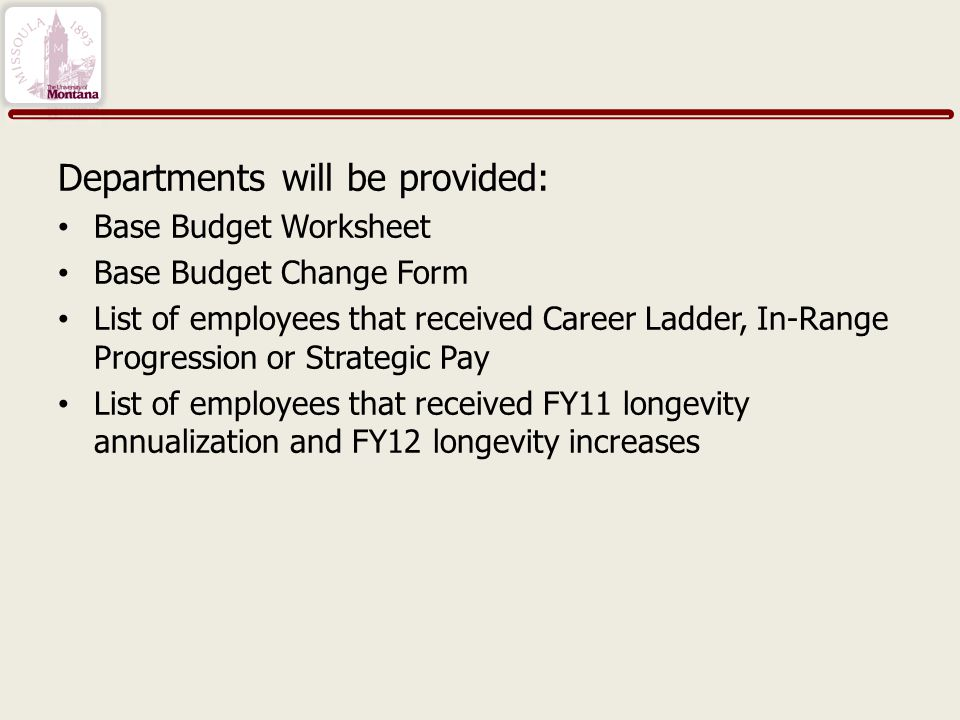Departments will be provided: Base Budget Worksheet Base Budget Change Form List of employees that received Career Ladder, In-Range Progression or Strategic Pay List of employees that received FY11 longevity annualization and FY12 longevity increases