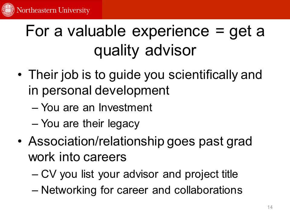 For a valuable experience = get a quality advisor Their job is to guide you scientifically and in personal development –You are an Investment –You are their legacy 14 Association/relationship goes past grad work into careers –CV you list your advisor and project title –Networking for career and collaborations