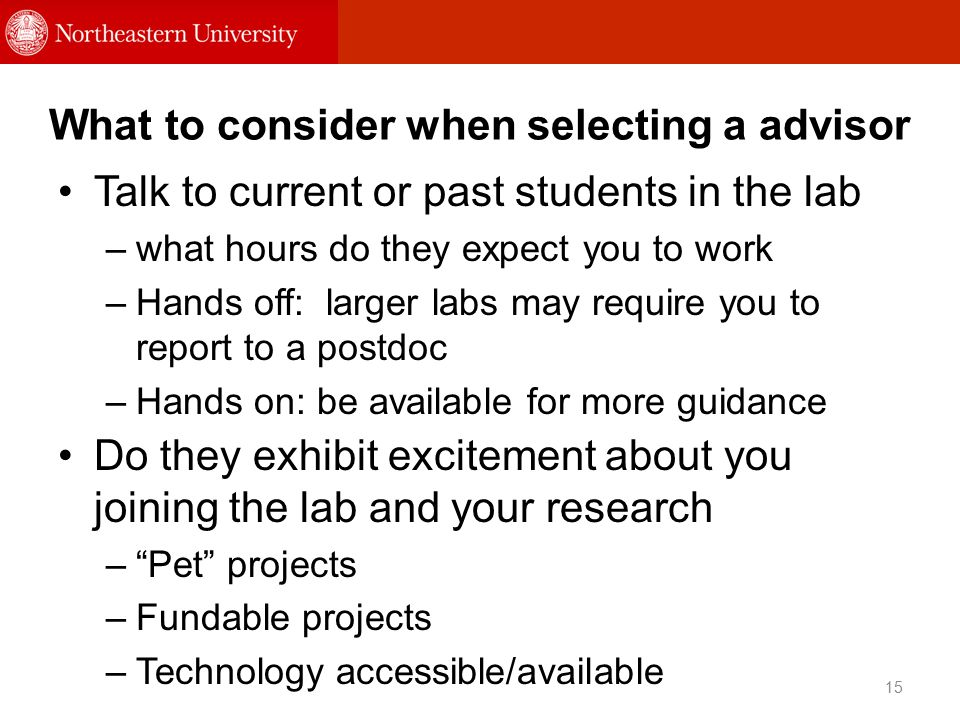 What to consider when selecting a advisor Talk to current or past students in the lab –what hours do they expect you to work –Hands off: larger labs may require you to report to a postdoc –Hands on: be available for more guidance 15 Do they exhibit excitement about you joining the lab and your research – Pet projects –Fundable projects –Technology accessible/available