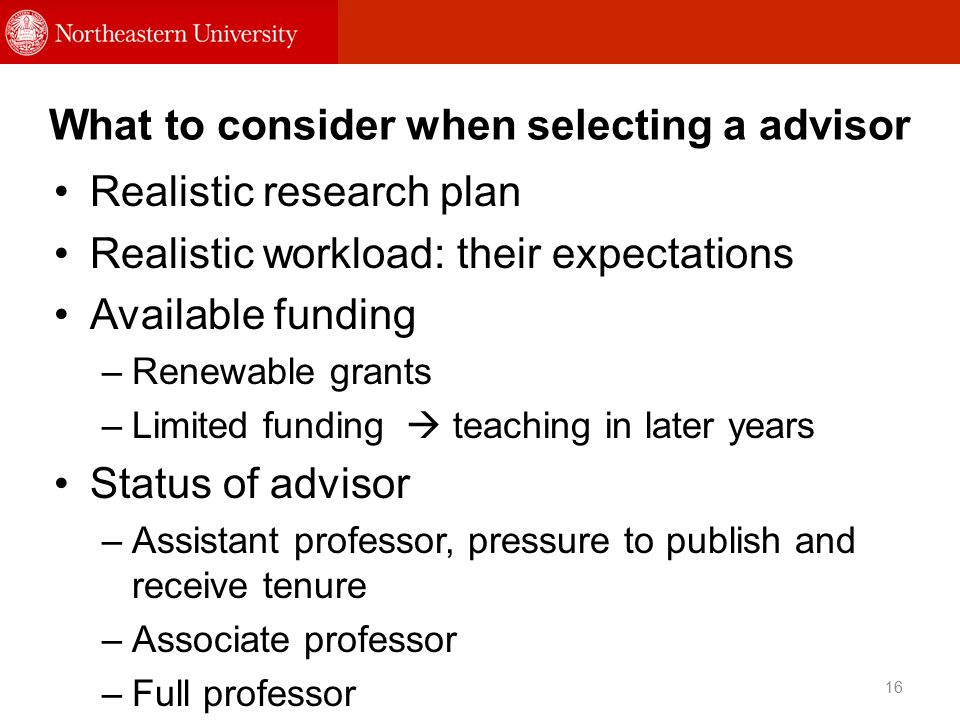 What to consider when selecting a advisor 16 Realistic research plan Realistic workload: their expectations Available funding –Renewable grants –Limited funding  teaching in later years Status of advisor –Assistant professor, pressure to publish and receive tenure –Associate professor –Full professor