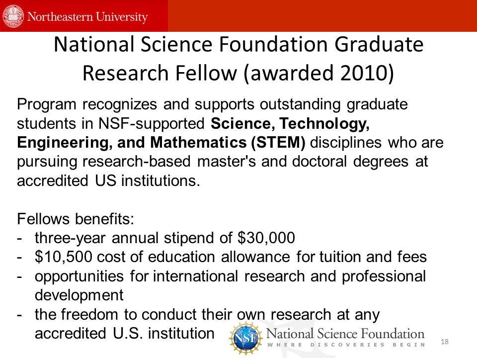 National Science Foundation Graduate Research Fellow (awarded 2010) 18 Program recognizes and supports outstanding graduate students in NSF-supported Science, Technology, Engineering, and Mathematics (STEM) disciplines who are pursuing research-based master s and doctoral degrees at accredited US institutions.