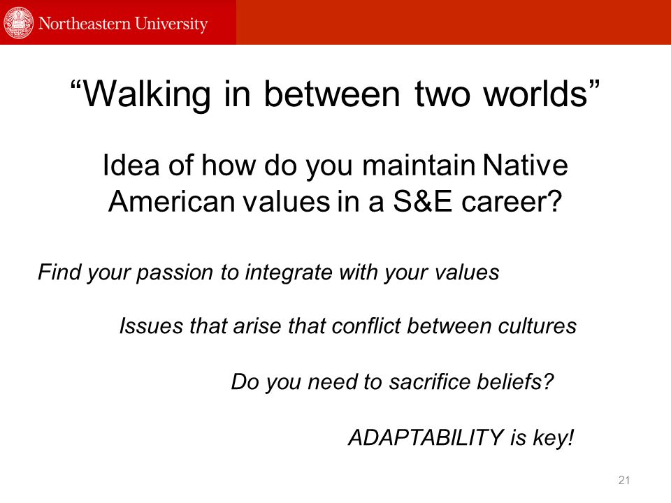 Walking in between two worlds Idea of how do you maintain Native American values in a S&E career.