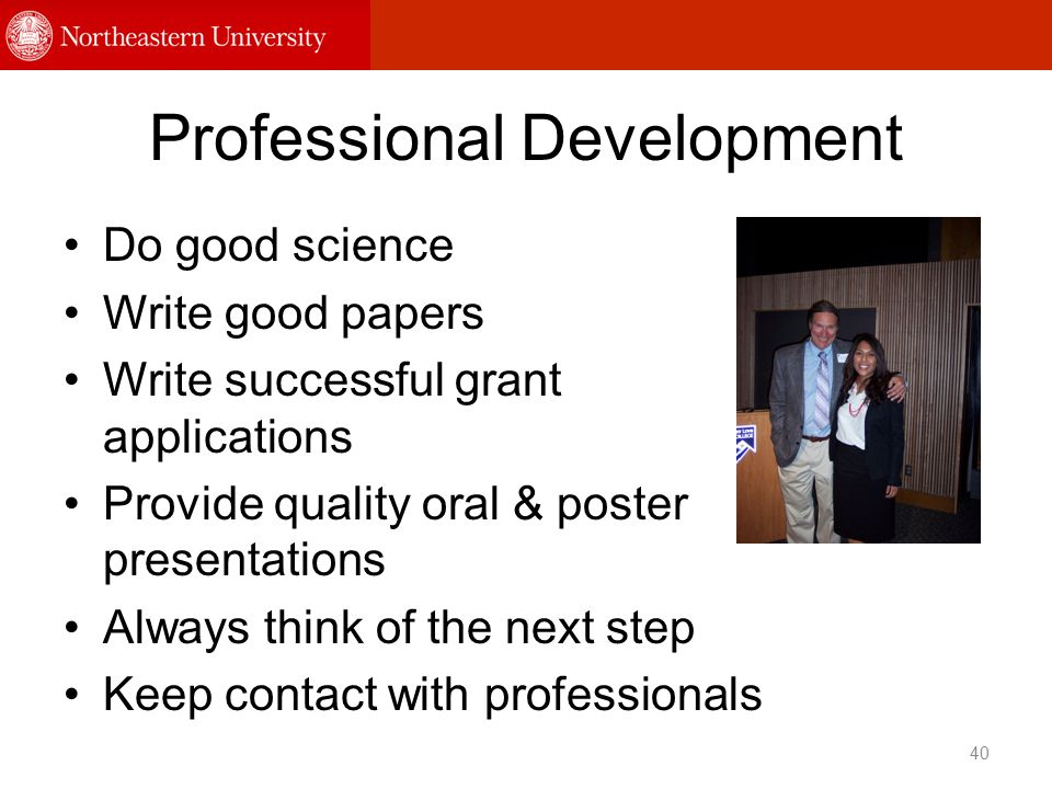 Professional Development Do good science Write good papers Write successful grant applications Provide quality oral & poster presentations Always think of the next step Keep contact with professionals 40