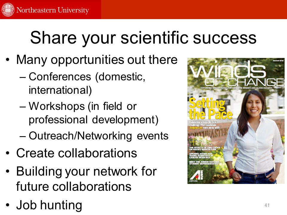 Share your scientific success Many opportunities out there –Conferences (domestic, international) –Workshops (in field or professional development) –Outreach/Networking events Create collaborations Building your network for future collaborations Job hunting 41