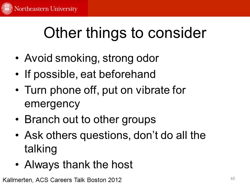 Other things to consider Avoid smoking, strong odor If possible, eat beforehand Turn phone off, put on vibrate for emergency Branch out to other groups Ask others questions, don't do all the talking Always thank the host 46 Kallmerten, ACS Careers Talk Boston 2012