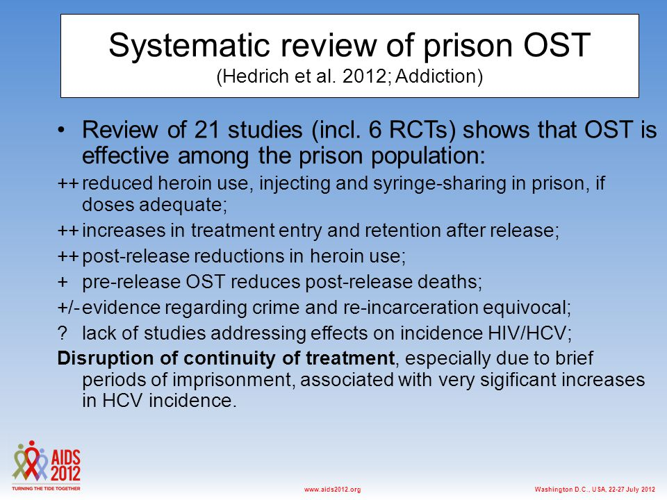 Washington D.C., USA, 22-27 July 2012www.aids2012.org Systematic review of prison OST (Hedrich et al. 2012; Addiction) Review of 21 studies (incl. 6 R
