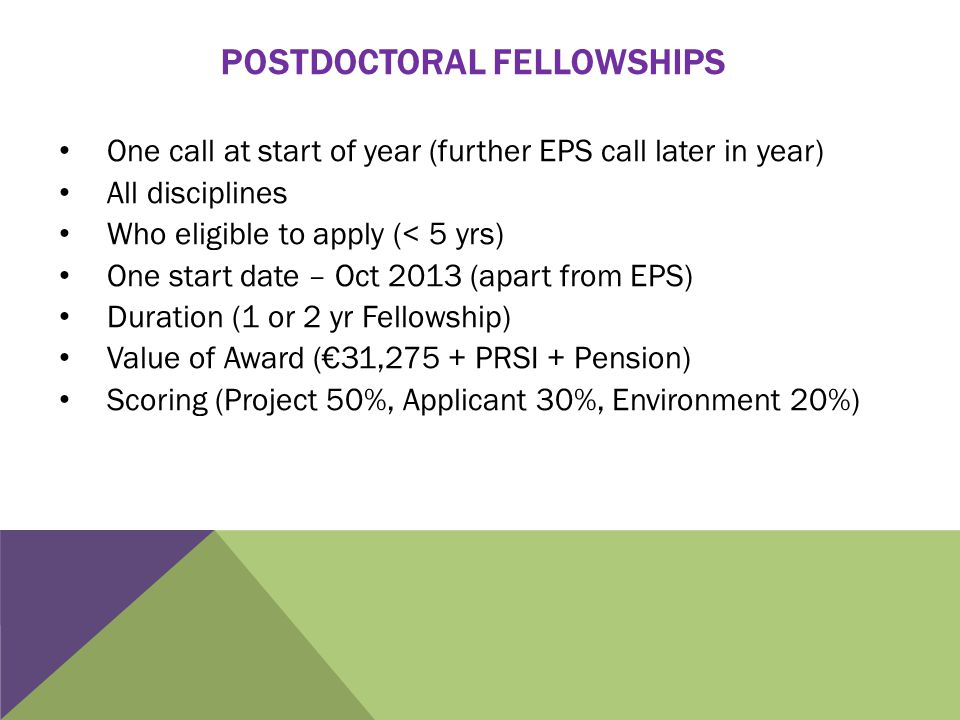 POSTDOCTORAL FELLOWSHIPS One call at start of year (further EPS call later in year) All disciplines Who eligible to apply (< 5 yrs) One start date – O