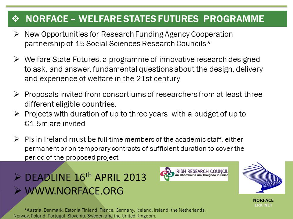  New Opportunities for Research Funding Agency Cooperation partnership of 15 Social Sciences Research Councils*  Welfare State Futures, a programme of innovative research designed to ask, and answer, fundamental questions about the design, delivery and experience of welfare in the 21st century  Proposals invited from consortiums of researchers from at least three different eligible countries.