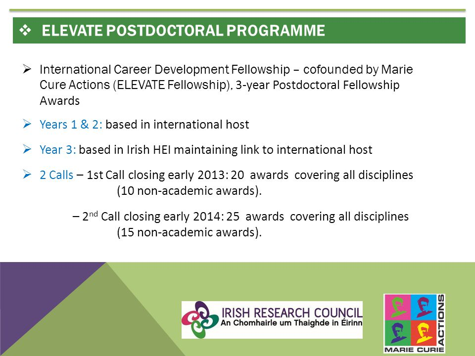  International Career Development Fellowship – cofounded by Marie Cure Actions (ELEVATE Fellowship), 3-year Postdoctoral Fellowship Awards  Years 1 & 2: based in international host  Year 3: based in Irish HEI maintaining link to international host  2 Calls – 1st Call closing early 2013: 20 awards covering all disciplines (10 non-academic awards).