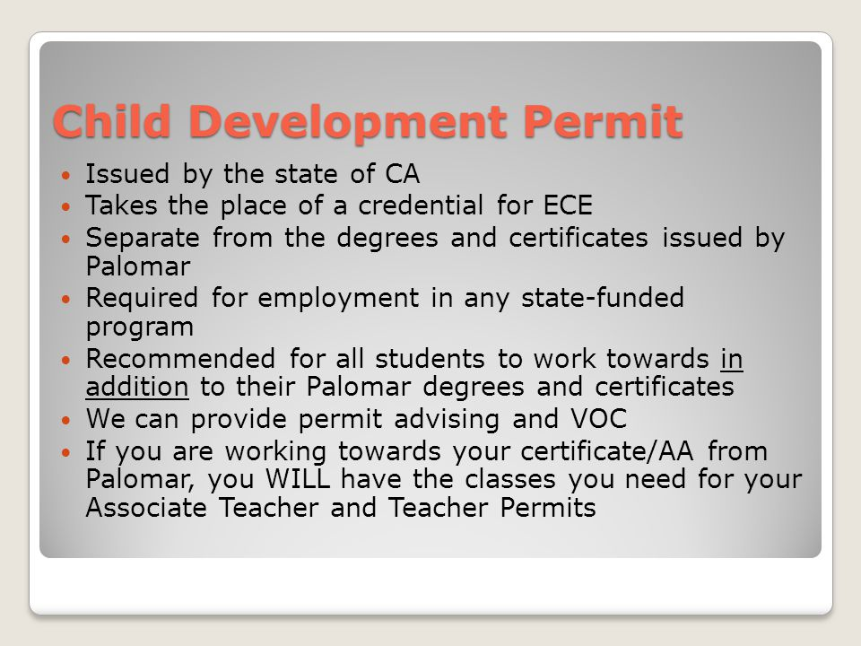 Child Development Permit Issued by the state of CA Takes the place of a credential for ECE Separate from the degrees and certificates issued by Palomar Required for employment in any state-funded program Recommended for all students to work towards in addition to their Palomar degrees and certificates We can provide permit advising and VOC If you are working towards your certificate/AA from Palomar, you WILL have the classes you need for your Associate Teacher and Teacher Permits