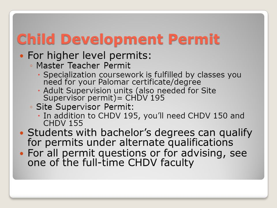 Child Development Permit For higher level permits: ◦Master Teacher Permit  Specialization coursework is fulfilled by classes you need for your Palomar certificate/degree  Adult Supervision units (also needed for Site Supervisor permit)= CHDV 195 ◦Site Supervisor Permit:  In addition to CHDV 195, you'll need CHDV 150 and CHDV 155 Students with bachelor's degrees can qualify for permits under alternate qualifications For all permit questions or for advising, see one of the full-time CHDV faculty