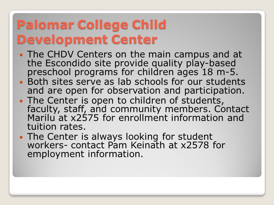 Palomar College Child Development Center The CHDV Centers on the main campus and at the Escondido site provide quality play-based preschool programs for children ages 18 m-5.